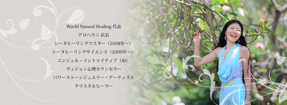 World Natural Healing 代表 アロハラニ 店長 シータヒーリングマスター(2008年?) シータヒーリングサイエンス(2009年~) エンジェル・イントゥイティブ(AI) ヴィジョン心理カウンセラー パワーストーンジュエリー・アーティスト クリスタルヒーラー